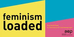 feminism loaded - eine Ausstellung zu Feminismus und Frauenbewegungen